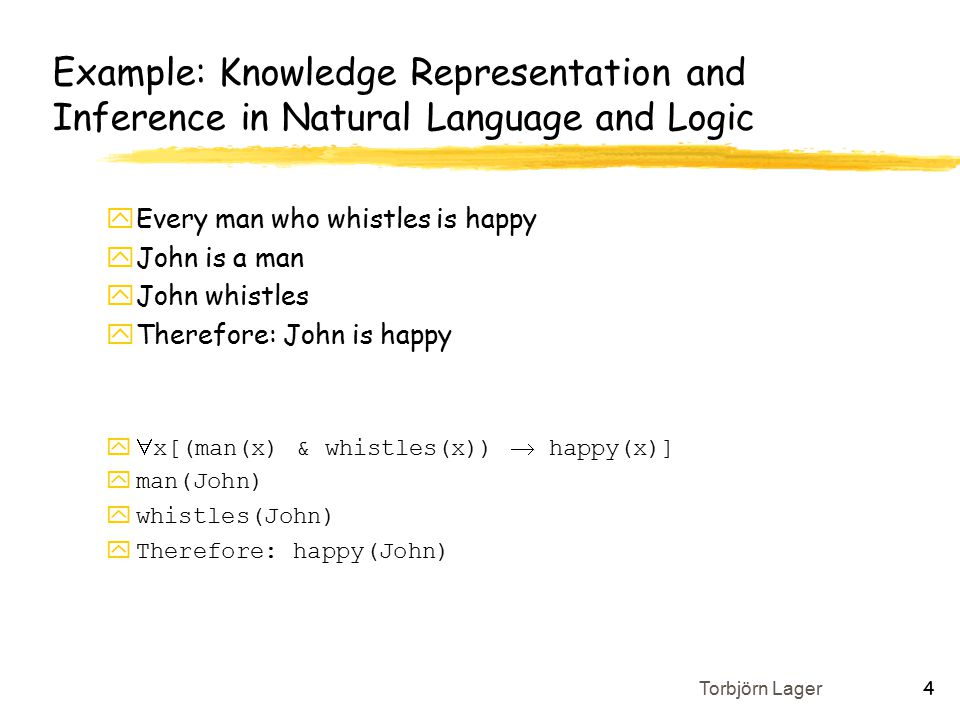 Torbjörn Lager 4 Example: Knowledge Representation and Inference in Natural Language and Logic yEvery man who whistles is happy yJohn is a man yJohn whistles yTherefore: John is happy y  x[(man(x) & whistles(x))  happy(x)] yman(John) ywhistles(John) yTherefore: happy(John)