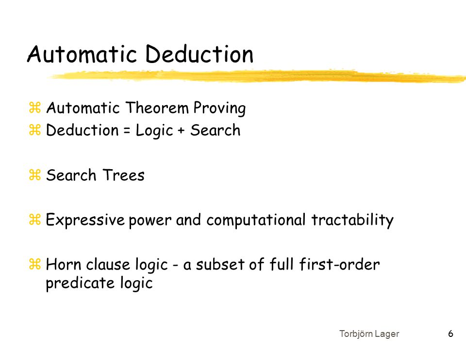 Torbjörn Lager 6 Automatic Deduction zAutomatic Theorem Proving zDeduction = Logic + Search zSearch Trees zExpressive power and computational tractability zHorn clause logic - a subset of full first-order predicate logic