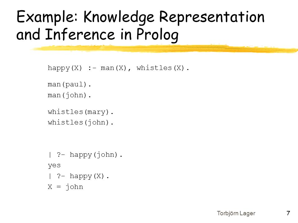 Torbjörn Lager 7 Example: Knowledge Representation and Inference in Prolog happy(X) :- man(X), whistles(X).