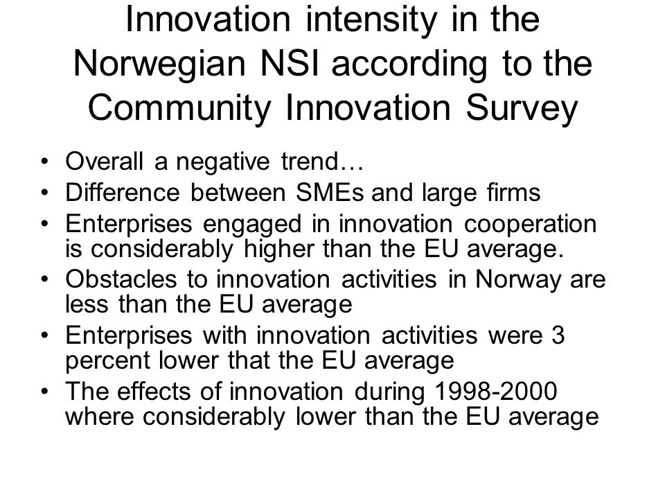 Innovation intensity in the Norwegian NSI according to the Community Innovation Survey Overall a negative trend… Difference between SMEs and large firms Enterprises engaged in innovation cooperation is considerably higher than the EU average.