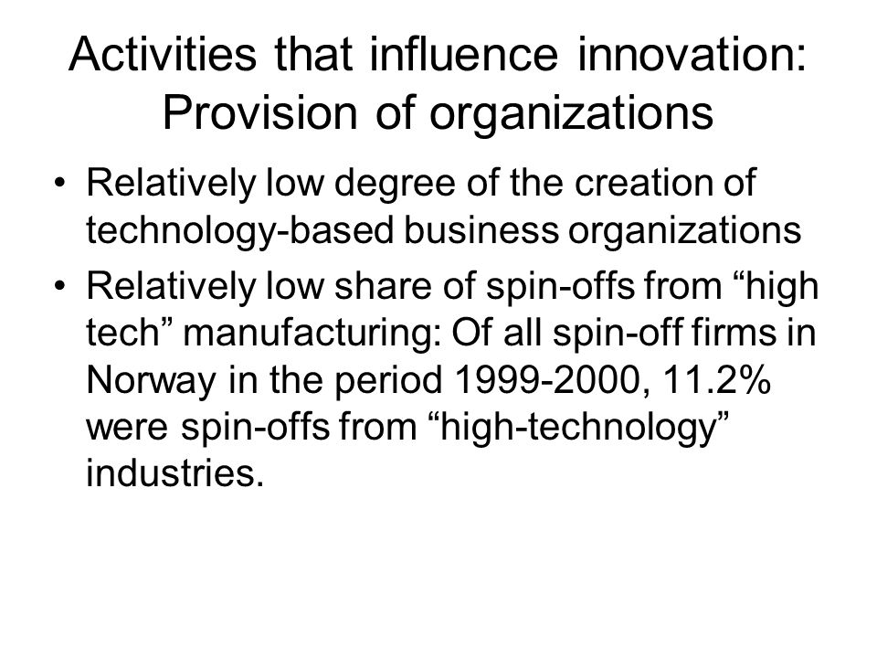 Activities that influence innovation: Provision of organizations Relatively low degree of the creation of technology-based business organizations Relatively low share of spin-offs from high tech manufacturing: Of all spin-off firms in Norway in the period 1999-2000, 11.2% were spin-offs from high-technology industries.