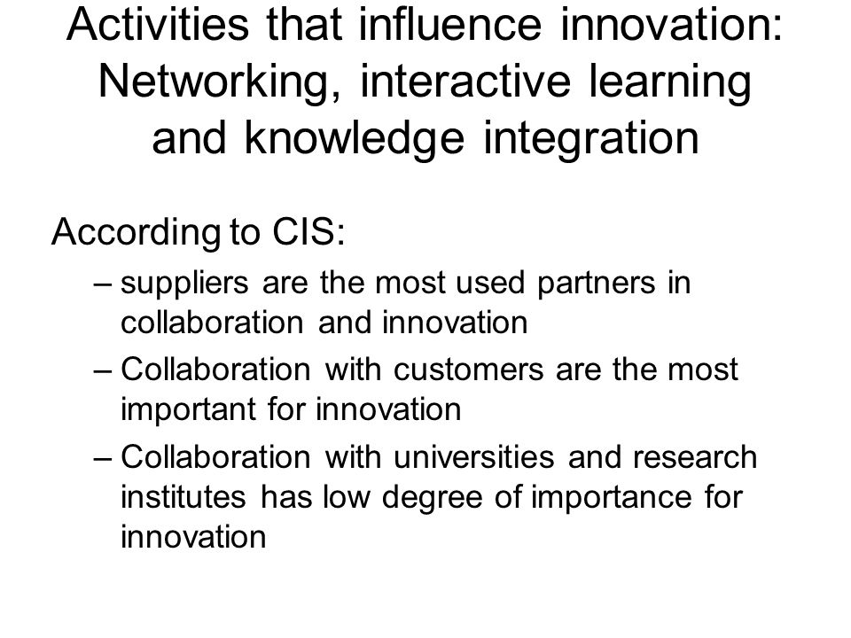 Activities that influence innovation: Networking, interactive learning and knowledge integration According to CIS: –suppliers are the most used partners in collaboration and innovation –Collaboration with customers are the most important for innovation –Collaboration with universities and research institutes has low degree of importance for innovation