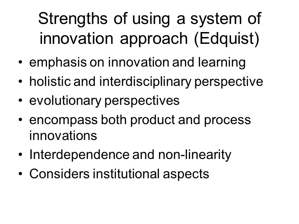 Strengths of using a system of innovation approach (Edquist) emphasis on innovation and learning holistic and interdisciplinary perspective evolutionary perspectives encompass both product and process innovations Interdependence and non-linearity Considers institutional aspects