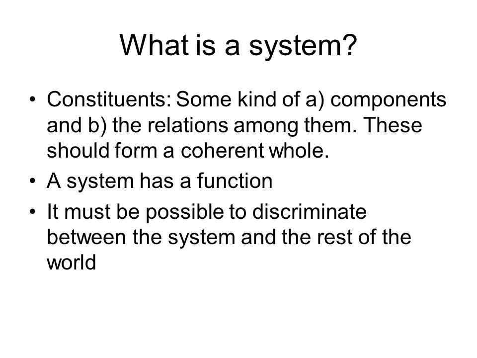 What is a system. Constituents: Some kind of a) components and b) the relations among them.