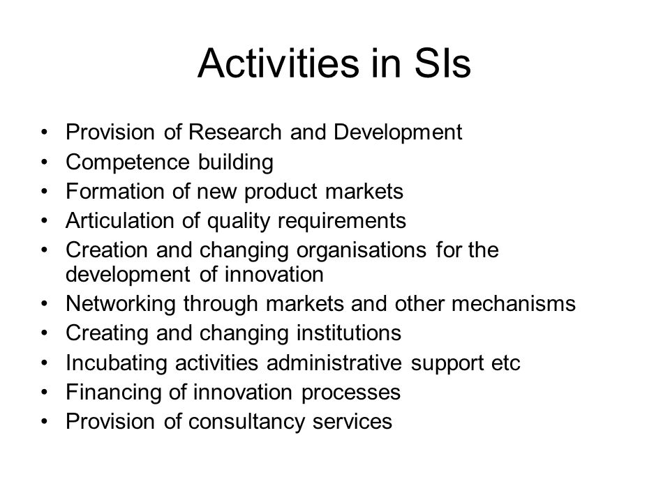 Activities in SIs Provision of Research and Development Competence building Formation of new product markets Articulation of quality requirements Creation and changing organisations for the development of innovation Networking through markets and other mechanisms Creating and changing institutions Incubating activities administrative support etc Financing of innovation processes Provision of consultancy services