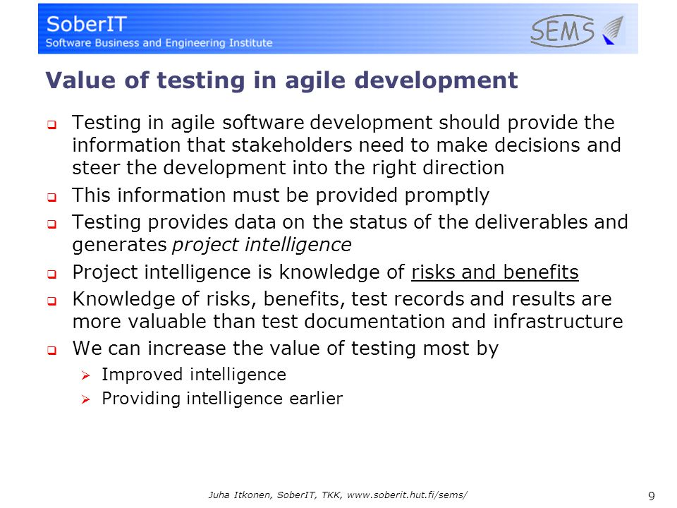 9 Juha Itkonen, SoberIT, TKK, www.soberit.hut.fi/sems/ Value of testing in agile development  Testing in agile software development should provide the information that stakeholders need to make decisions and steer the development into the right direction  This information must be provided promptly  Testing provides data on the status of the deliverables and generates project intelligence  Project intelligence is knowledge of risks and benefits  Knowledge of risks, benefits, test records and results are more valuable than test documentation and infrastructure  We can increase the value of testing most by  Improved intelligence  Providing intelligence earlier