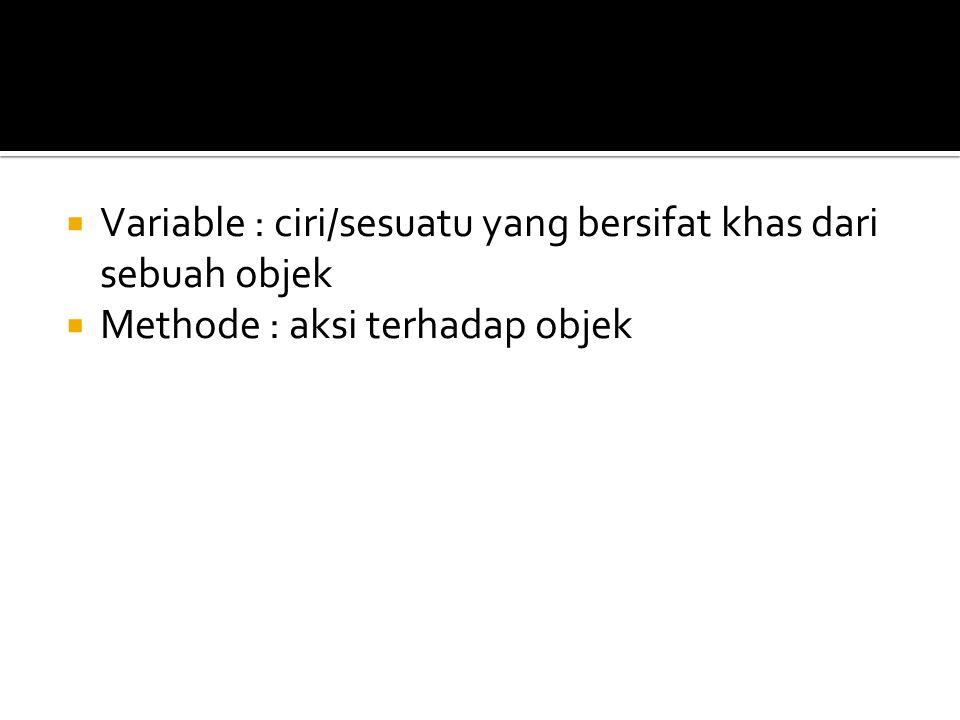  Variable : ciri/sesuatu yang bersifat khas dari sebuah objek  Methode : aksi terhadap objek