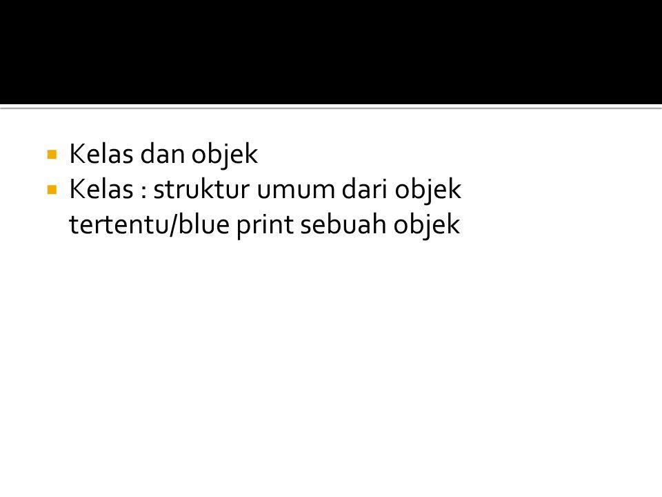  Kelas dan objek  Kelas : struktur umum dari objek tertentu/blue print sebuah objek