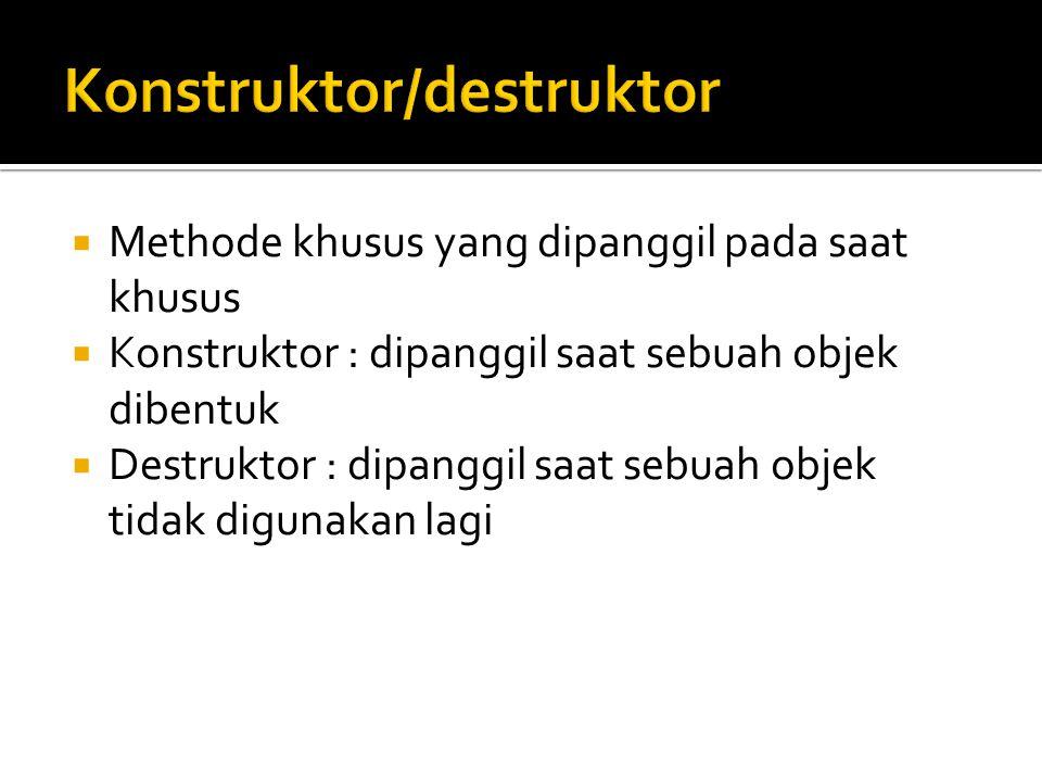  Methode khusus yang dipanggil pada saat khusus  Konstruktor : dipanggil saat sebuah objek dibentuk  Destruktor : dipanggil saat sebuah objek tidak digunakan lagi