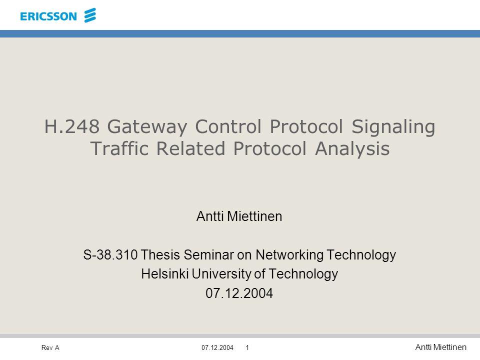 Rev A Antti Miettinen 07.12.20041 H.248 Gateway Control Protocol Signaling Traffic Related Protocol Analysis Antti Miettinen S-38.310 Thesis Seminar o