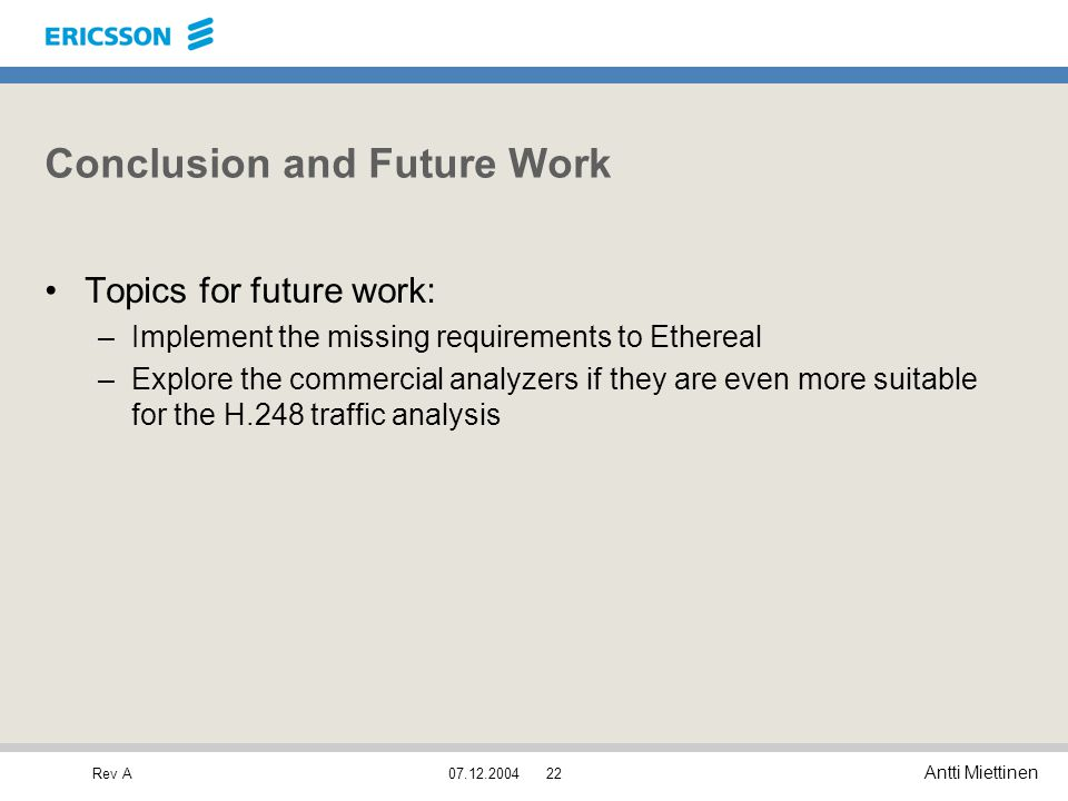 Rev A Antti Miettinen 07.12.200422 Conclusion and Future Work Topics for future work: –Implement the missing requirements to Ethereal –Explore the com