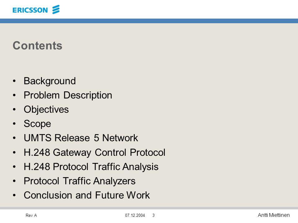 Rev A Antti Miettinen 07.12.20043 Contents Background Problem Description Objectives Scope UMTS Release 5 Network H.248 Gateway Control Protocol H.248