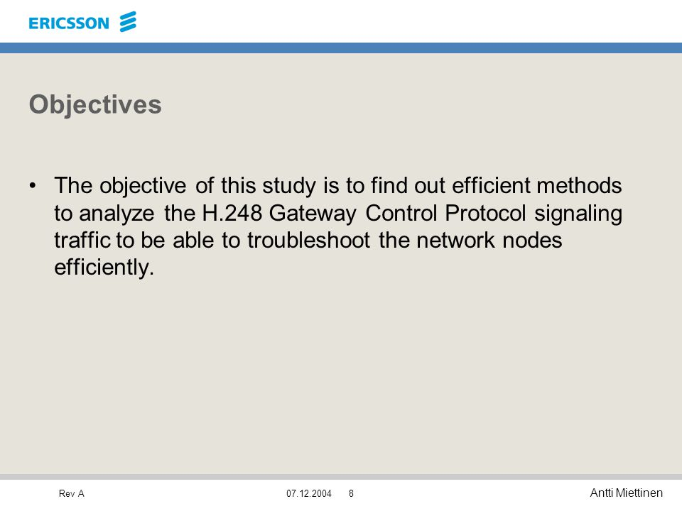 Rev A Antti Miettinen 07.12.20048 Objectives The objective of this study is to find out efficient methods to analyze the H.248 Gateway Control Protoco