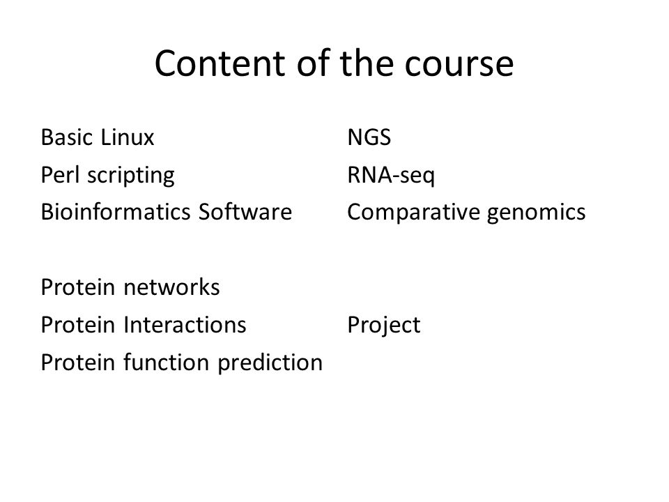 Content of the course Basic Linux Perl scripting Bioinformatics Software Protein networks Protein Interactions Protein function prediction NGS RNA-seq Comparative genomics Project