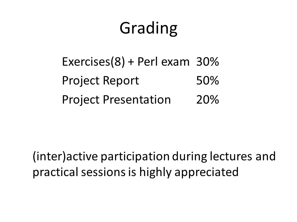 Grading Exercises(8) + Perl exam30% Project Report50% Project Presentation20% (inter)active participation during lectures and practical sessions is hi