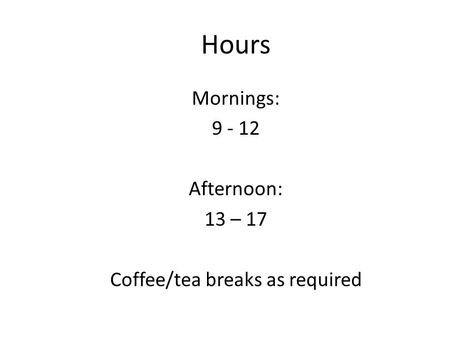 Hours Mornings: 9 - 12 Afternoon: 13 – 17 Coffee/tea breaks as required