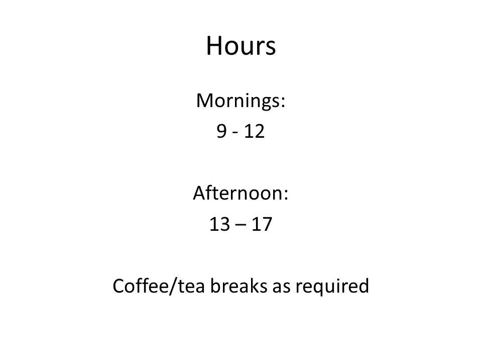 Hours Mornings: 9 - 12 Afternoon: 13 – 17 Coffee/tea breaks as required