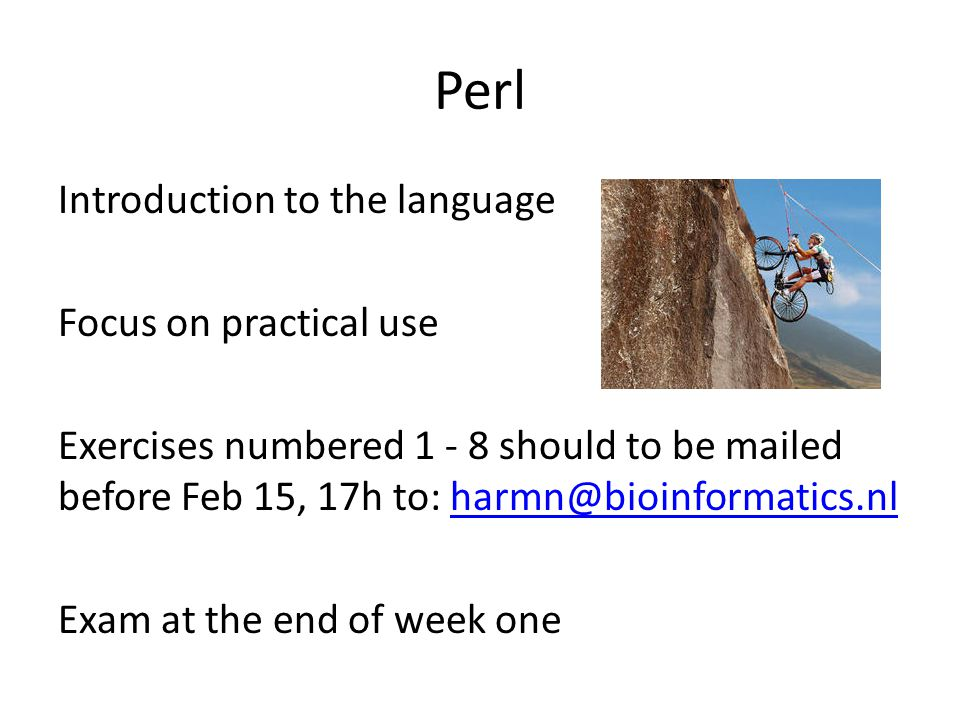 Perl Introduction to the language Focus on practical use Exercises numbered 1 - 8 should to be mailed before Feb 15, 17h to: harmn@bioinformatics.nlharmn@bioinformatics.nl Exam at the end of week one