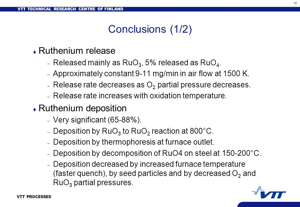 VTT TECHNICAL RESEARCH CENTRE OF FINLAND 10 VTT PROCESSES Conclusions (1/2) t Ruthenium release – Released mainly as RuO 3, 5% released as RuO 4. – Ap