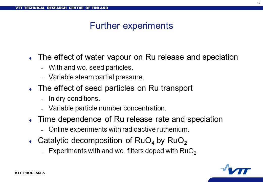 VTT TECHNICAL RESEARCH CENTRE OF FINLAND 12 VTT PROCESSES Further experiments t The effect of water vapour on Ru release and speciation – With and wo.