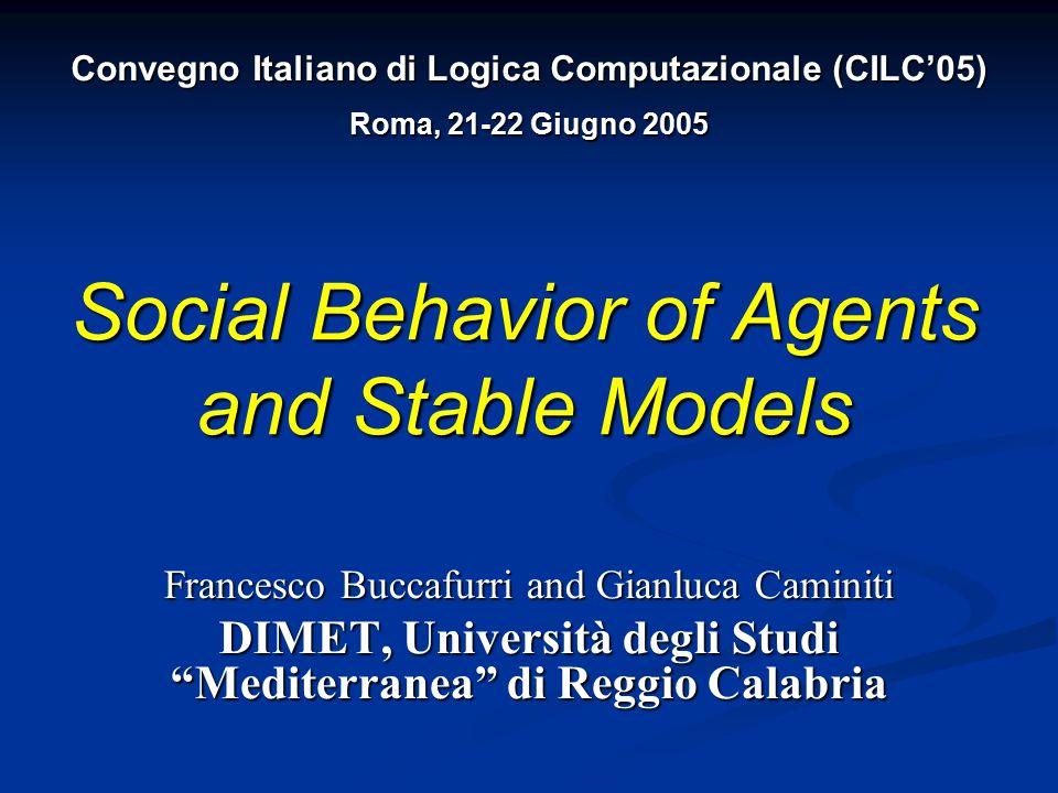 Social Behavior of Agents and Stable Models Francesco Buccafurri and Gianluca Caminiti DIMET, Università degli Studi Mediterranea di Reggio Calabria Convegno Italiano di Logica Computazionale (CILC'05) Roma, 21-22 Giugno 2005