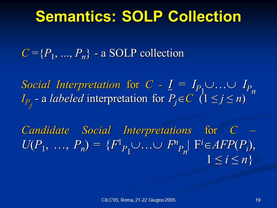 19CILC 05, Roma, 21-22 Giugno 2005 Semantics: SOLP Collection C ={P 1,..., P n } - a SOLP collection Social Interpretation for C - I = I P 1  …  I P n I P j - a labeled interpretation for P j  C (1 ≤ j ≤ n) Candidate Social Interpretations for C – U(P 1, …, P n ) = {F 1 P 1  …  F n P n | F i  AFP(P i ), 1 ≤ i ≤ n}
