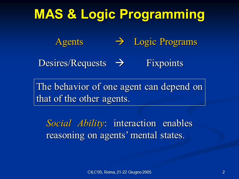 2CILC 05, Roma, 21-22 Giugno 2005 MAS & Logic Programming Agents  Logic Programs Agents  Logic Programs Desires/Requests  Fixpoints The behavior of one agent can depend on that of the other agents.