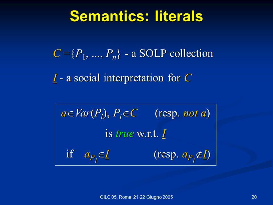 20CILC 05, Roma, 21-22 Giugno 2005 Semantics: literals C ={P 1,..., P n } - a SOLP collection I - a social interpretation for C a  Var(P i ), P i  C (resp.