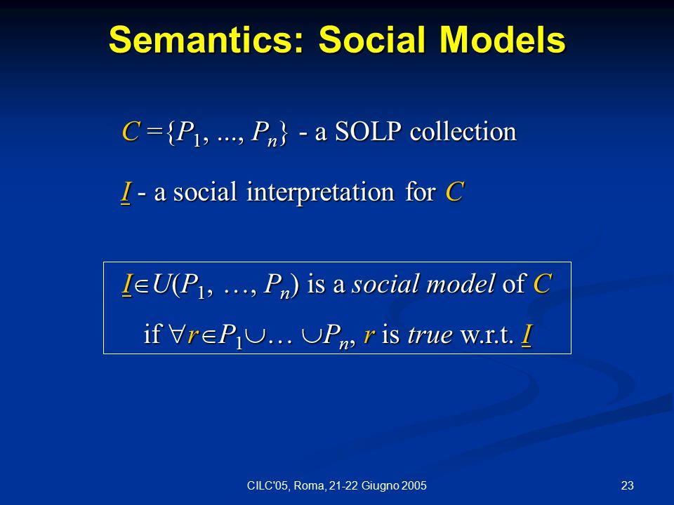 23CILC 05, Roma, 21-22 Giugno 2005 Semantics: Social Models I  U(P 1, …, P n ) is a social model of C if  r  P 1  …  P n, r is true w.r.t.