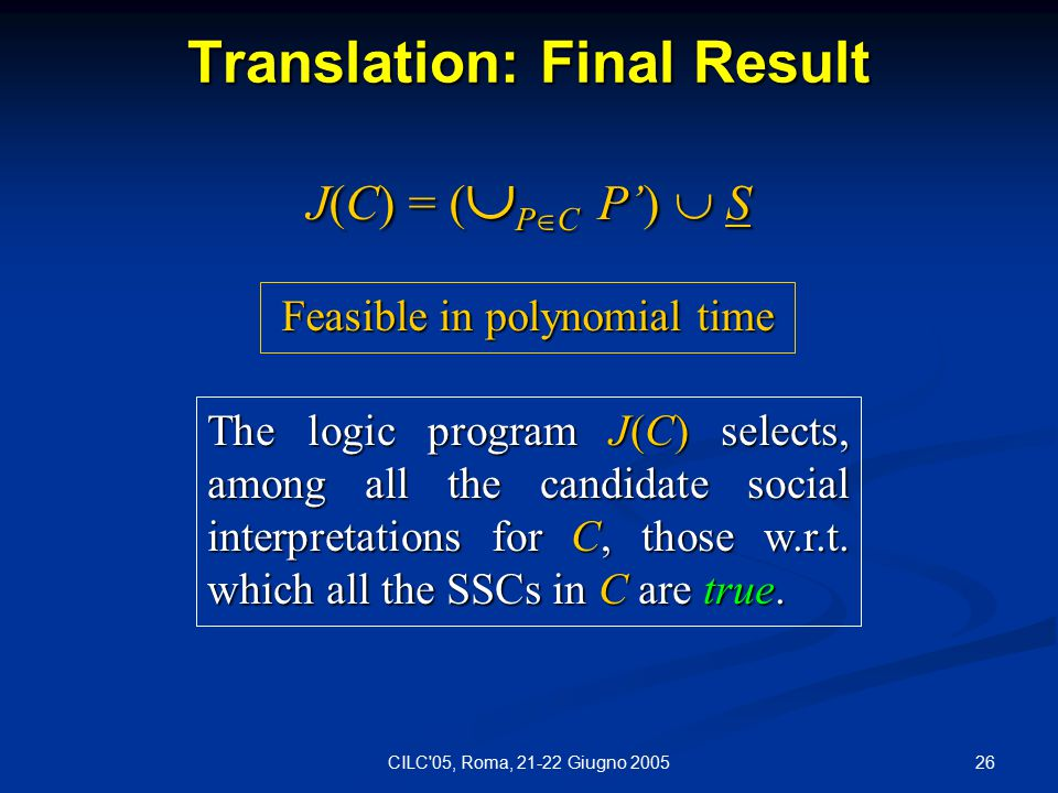 26CILC 05, Roma, 21-22 Giugno 2005 Translation: Final Result J(C) = (  P  C P')  S The logic program J(C) selects, among all the candidate social interpretations for C, those w.r.t.
