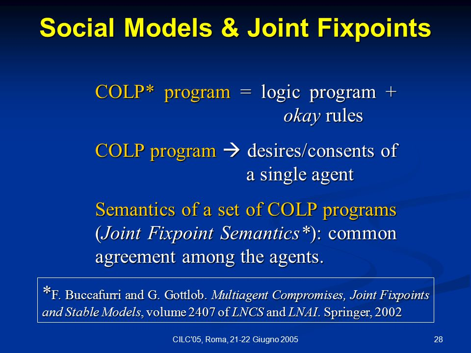 28CILC 05, Roma, 21-22 Giugno 2005 Social Models & Joint Fixpoints COLP* program = logic program + okay rules COLP program  desires/consents of a single agent Semantics of a set of COLP programs (Joint Fixpoint Semantics*): common agreement among the agents.