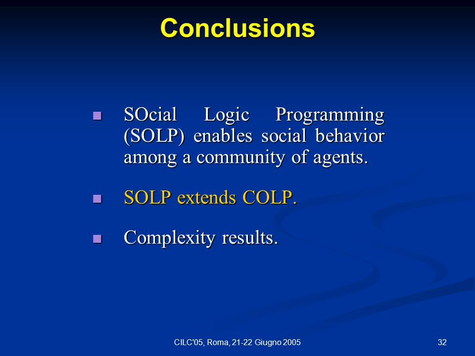32CILC 05, Roma, 21-22 Giugno 2005 Conclusions SOcial Logic Programming (SOLP) enables social behavior among a community of agents.