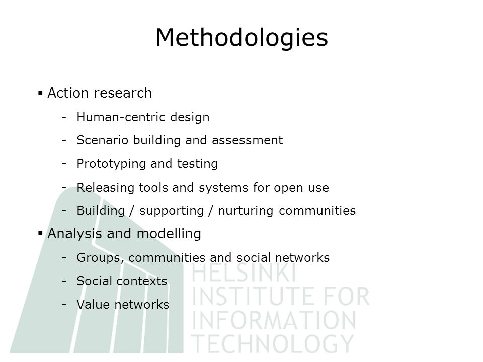 Methodologies  Action research -Human-centric design -Scenario building and assessment -Prototyping and testing -Releasing tools and systems for open use -Building / supporting / nurturing communities  Analysis and modelling -Groups, communities and social networks -Social contexts -Value networks