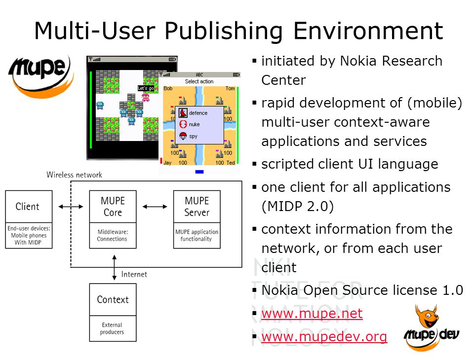 Multi-User Publishing Environment  initiated by Nokia Research Center  rapid development of (mobile) multi-user context-aware applications and services  scripted client UI language  one client for all applications (MIDP 2.0)  context information from the network, or from each user client  Nokia Open Source license 1.0  www.mupe.net www.mupe.net  www.mupedev.org www.mupedev.org