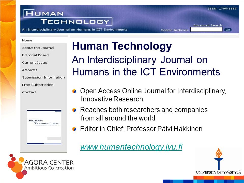 Human Technology An Interdisciplinary Journal on Humans in the ICT Environments Open Access Online Journal for Interdisciplinary, Innovative Research Reaches both researchers and companies from all around the world Editor in Chief: Professor Päivi Häkkinen www.humantechnology.jyu.fi