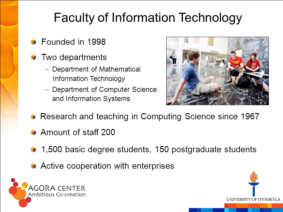 Faculty of Information Technology Research and teaching in Computing Science since 1967 Amount of staff 200 1,500 basic degree students, 150 postgradu