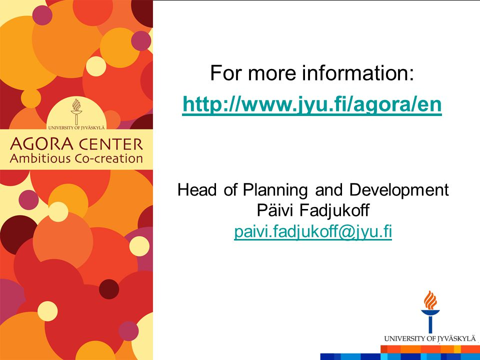 For more information: http://www.jyu.fi/agora/en Head of Planning and Development Päivi Fadjukoff paivi.fadjukoff@jyu.fi