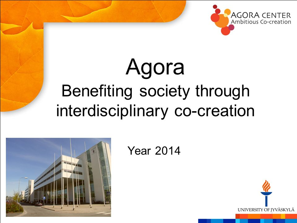 Agora Benefiting society through interdisciplinary co-creation Year 2014