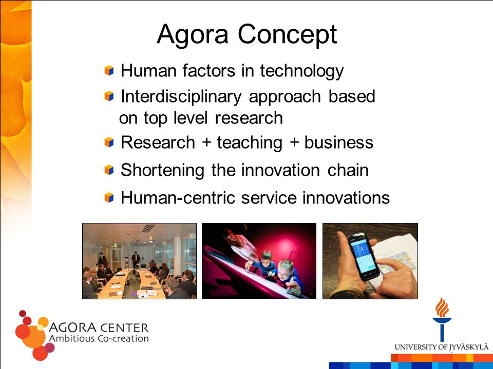 Agora Concept Human factors in technology Interdisciplinary approach based on top level research Research + teaching + business Shortening the innovat