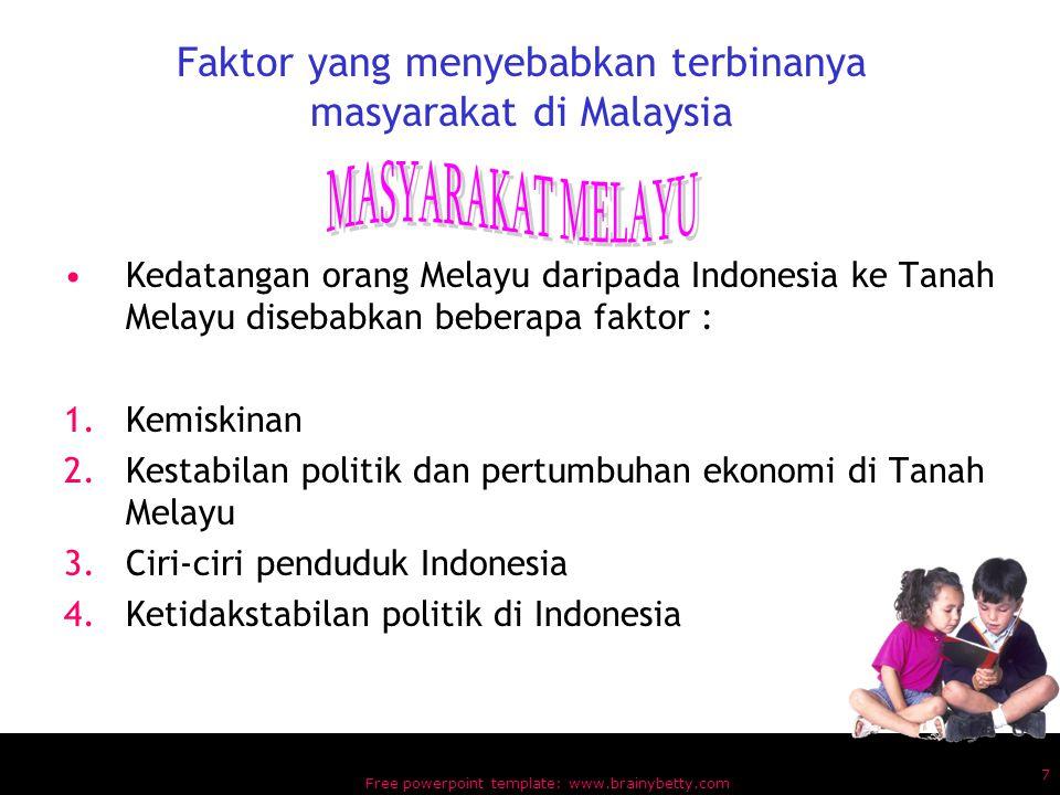 Free powerpoint template: www.brainybetty.com 7 Faktor yang menyebabkan terbinanya masyarakat di Malaysia Kedatangan orang Melayu daripada Indonesia ke Tanah Melayu disebabkan beberapa faktor : 1.Kemiskinan 2.Kestabilan politik dan pertumbuhan ekonomi di Tanah Melayu 3.Ciri-ciri penduduk Indonesia 4.Ketidakstabilan politik di Indonesia