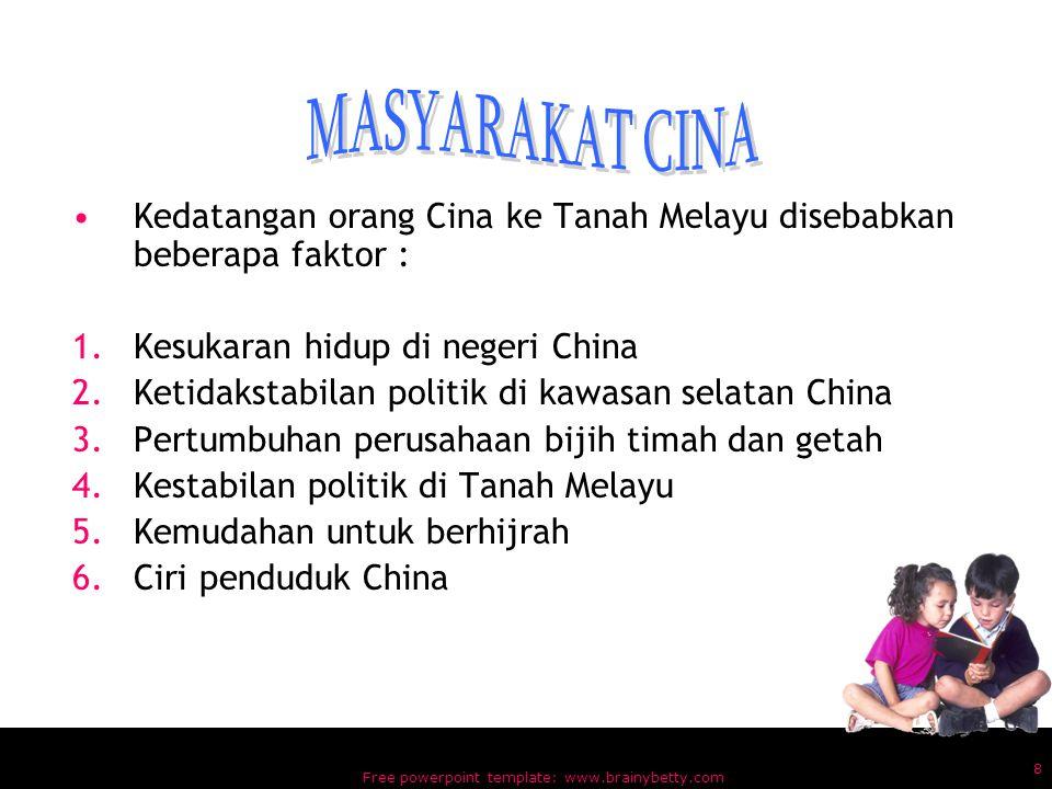 Free powerpoint template: www.brainybetty.com 8 Kedatangan orang Cina ke Tanah Melayu disebabkan beberapa faktor : 1.Kesukaran hidup di negeri China 2.Ketidakstabilan politik di kawasan selatan China 3.Pertumbuhan perusahaan bijih timah dan getah 4.Kestabilan politik di Tanah Melayu 5.Kemudahan untuk berhijrah 6.Ciri penduduk China