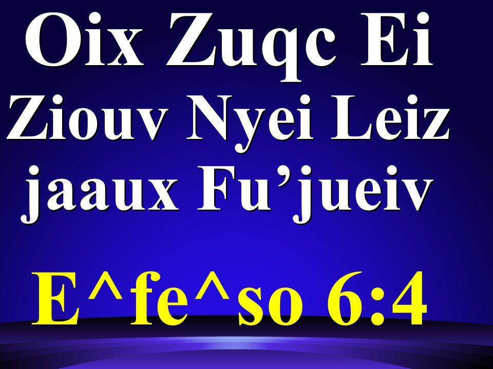 Oix Zuqc Ei Ziouv Nyei Leiz jaaux Fu'jueiv E^fe^so 6:4
