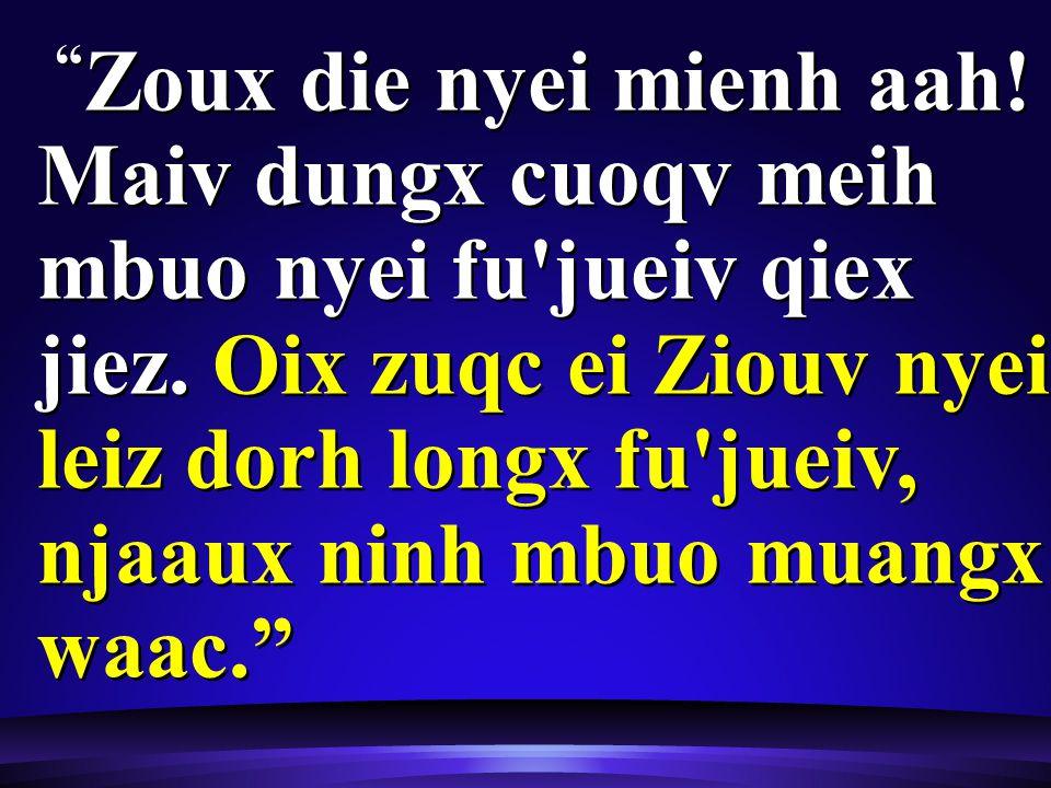 Zoux die nyei mienh aah. Maiv dungx cuoqv meih mbuo nyei fu jueiv qiex jiez.