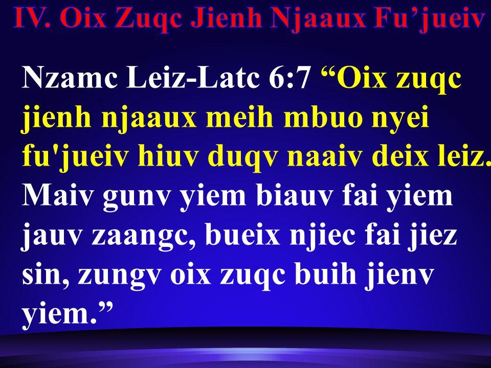 Nzamc Leiz-Latc 6:7 Oix zuqc jienh njaaux meih mbuo nyei fu jueiv hiuv duqv naaiv deix leiz.