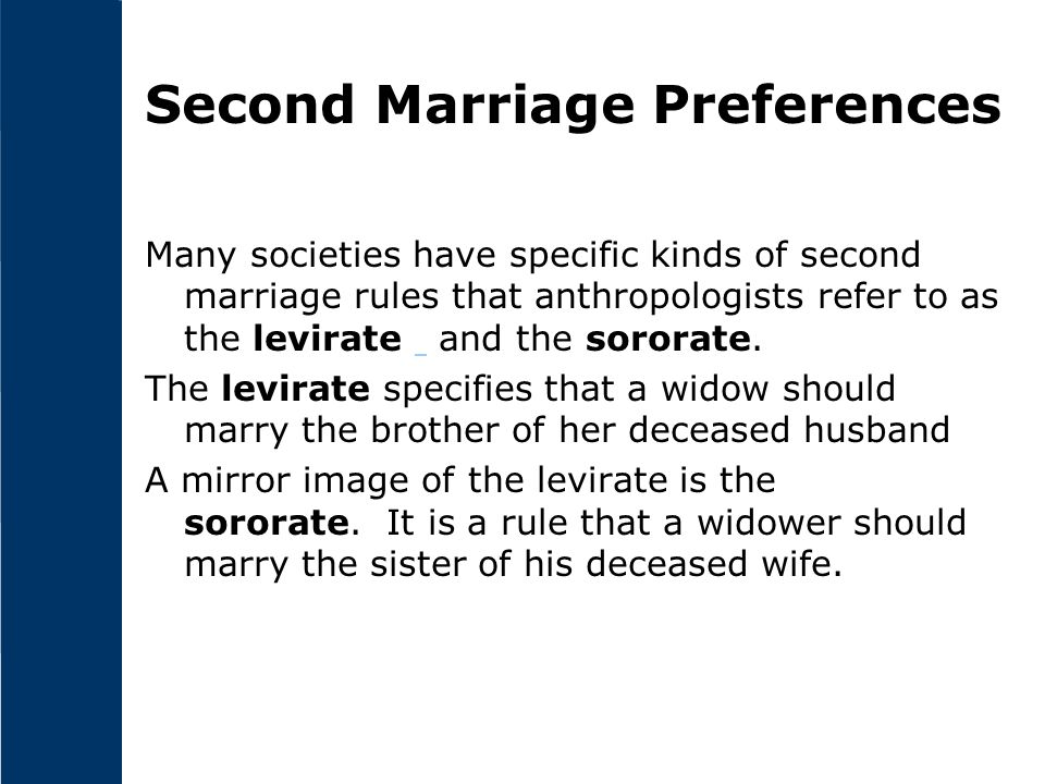 Second Marriage Preferences Many societies have specific kinds of second marriage rules that anthropologists refer to as the levirate and the sororate