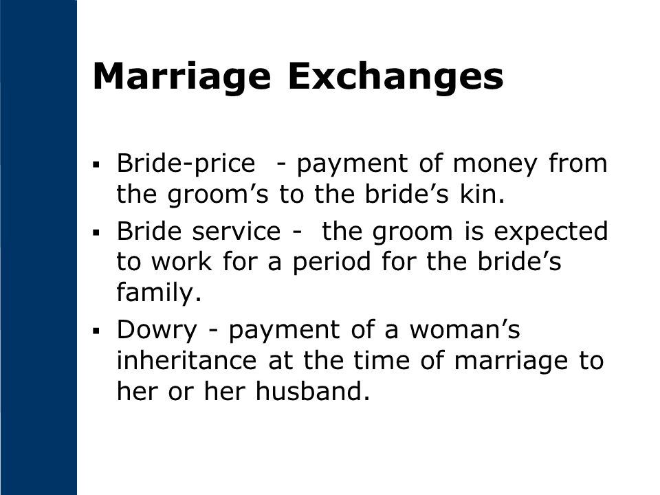 Marriage Exchanges  Bride-price - payment of money from the groom's to the bride's kin.  Bride service - the groom is expected to work for a period