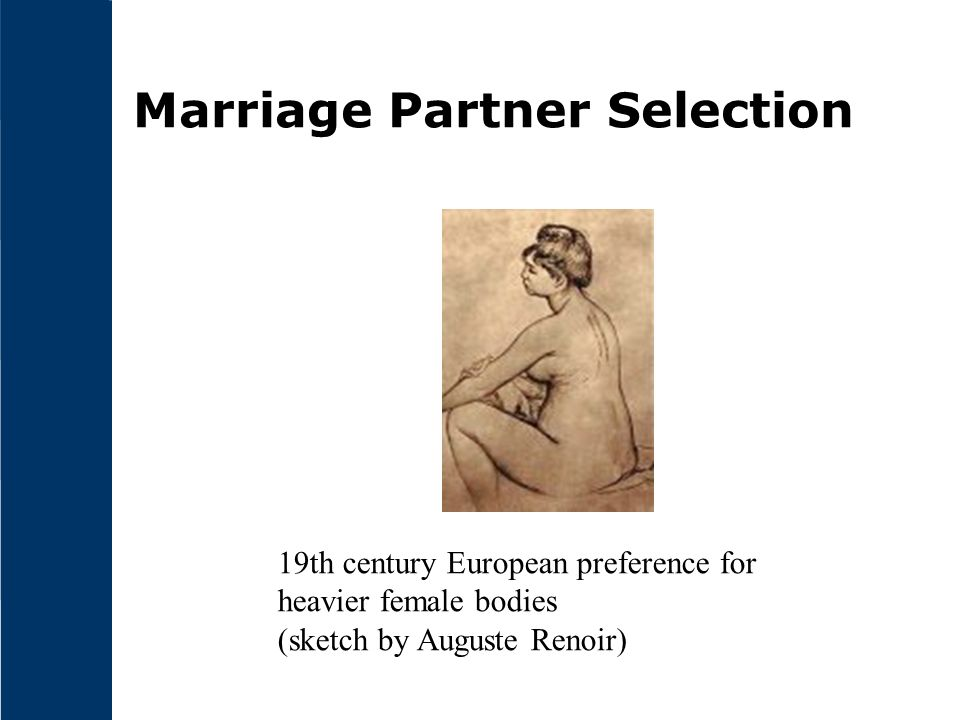 Marriage Partner Selection 19th century European preference for heavier female bodies (sketch by Auguste Renoir)