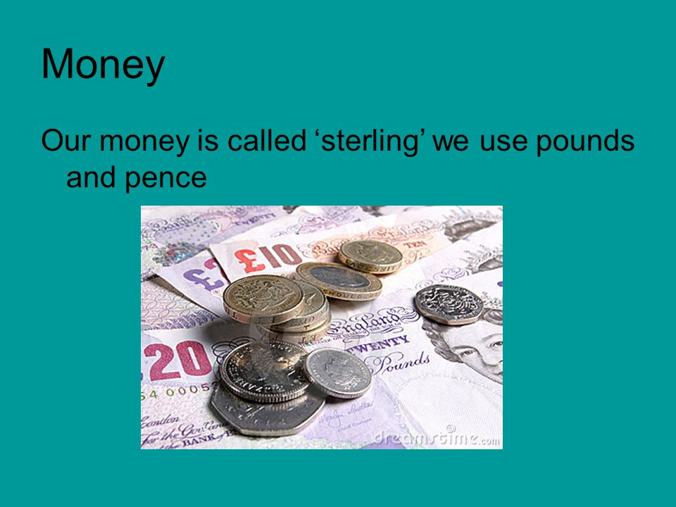 Money Our money is called 'sterling' we use pounds and pence