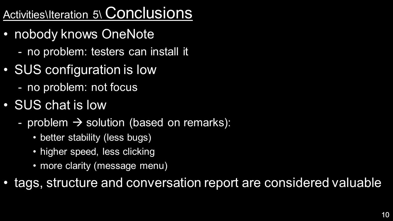 Activities\Iteration 5\ Conclusions nobody knows OneNote  no problem: testers can install it SUS configuration is low  no problem: not focus SUS chat is low  problem  solution (based on remarks): better stability (less bugs) higher speed, less clicking more clarity (message menu) tags, structure and conversation report are considered valuable 10
