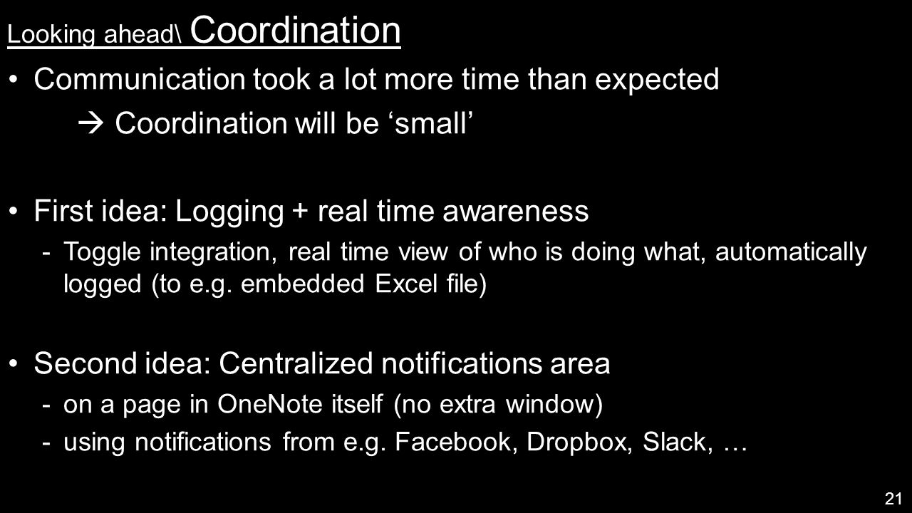 Looking ahead\ Coordination 21 Communication took a lot more time than expected  Coordination will be 'small' First idea: Logging + real time awareness  Toggle integration, real time view of who is doing what, automatically logged (to e.g.